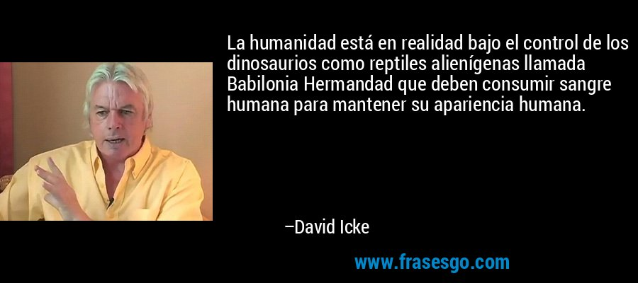 La humanidad está en realidad bajo el control de los dinosaurios como reptiles alienígenas llamada Babilonia Hermandad que deben consumir sangre humana para mantener su apariencia humana. – David Icke