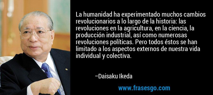 La humanidad ha experimentado muchos cambios revolucionarios a lo largo de la historia: las revoluciones en la agricultura, en la ciencia, la producción industrial, así como numerosas revoluciones políticas. Pero todos éstos se han limitado a los aspectos externos de nuestra vida individual y colectiva. – Daisaku Ikeda