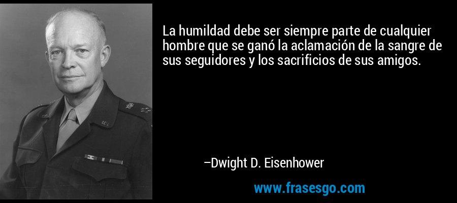 La humildad debe ser siempre parte de cualquier hombre que se ganó la aclamación de la sangre de sus seguidores y los sacrificios de sus amigos. – Dwight D. Eisenhower