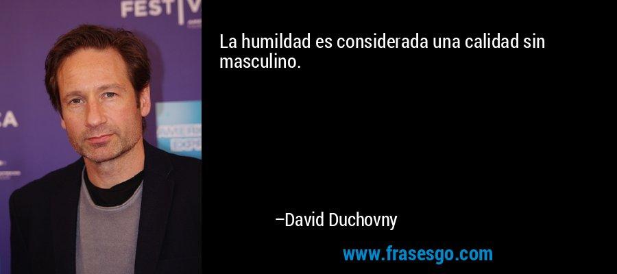 La humildad es considerada una calidad sin masculino. – David Duchovny