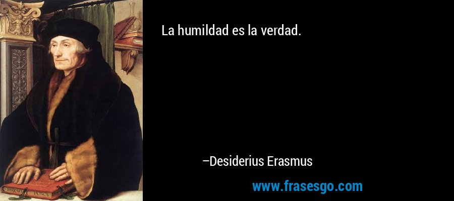 La humildad es la verdad. – Desiderius Erasmus