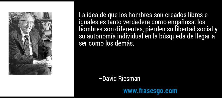 La idea de que los hombres son creados libres e iguales es tanto verdadera como engañosa: los hombres son diferentes, pierden su libertad social y su autonomía individual en la búsqueda de llegar a ser como los demás. – David Riesman