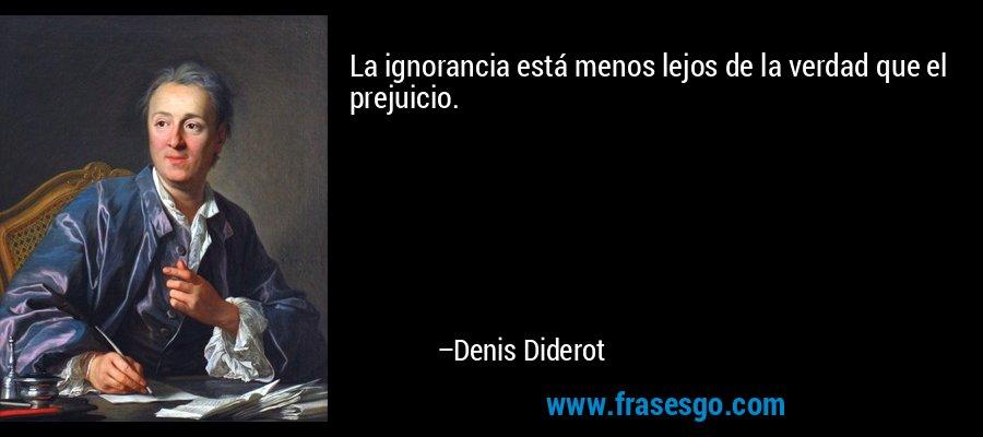 La ignorancia está menos lejos de la verdad que el prejuicio. – Denis Diderot