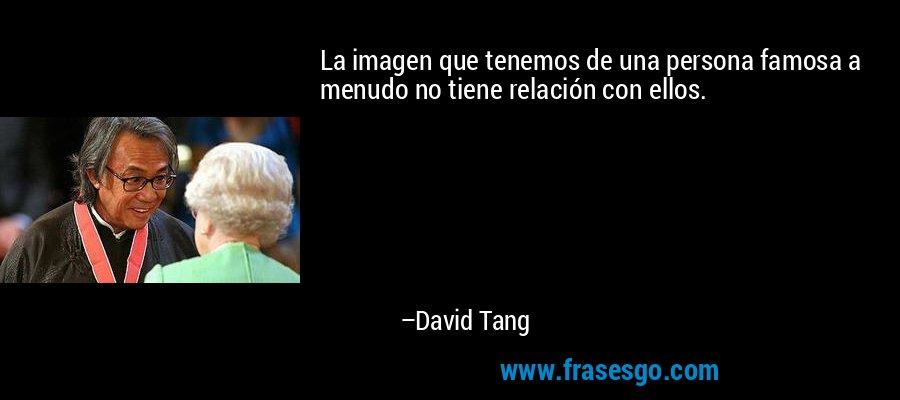 La imagen que tenemos de una persona famosa a menudo no tiene relación con ellos. – David Tang