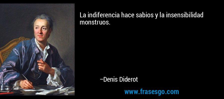 La indiferencia hace sabios y la insensibilidad monstruos. – Denis Diderot