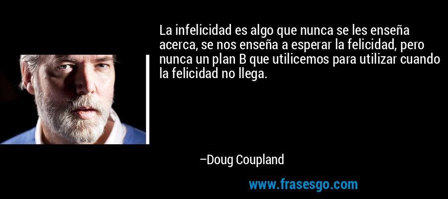 La infelicidad es algo que nunca se les enseña acerca, se nos enseña a esperar la felicidad, pero nunca un plan B que utilicemos para utilizar cuando la felicidad no llega. – Doug Coupland