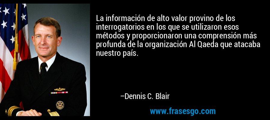 La información de alto valor provino de los interrogatorios en los que se utilizaron esos métodos y proporcionaron una comprensión más profunda de la organización Al Qaeda que atacaba nuestro país. – Dennis C. Blair