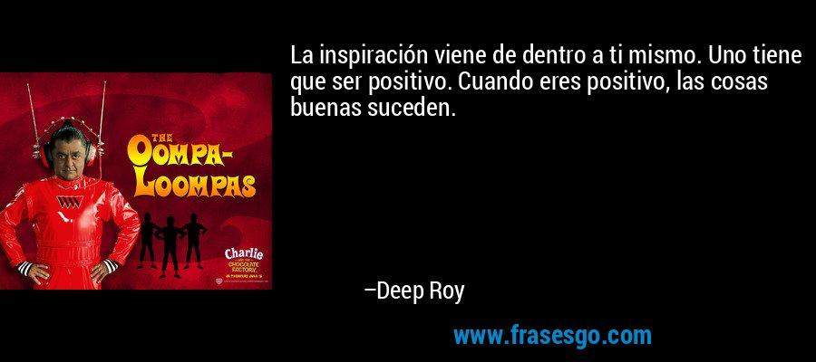 La inspiración viene de dentro a ti mismo. Uno tiene que ser positivo. Cuando eres positivo, las cosas buenas suceden. – Deep Roy