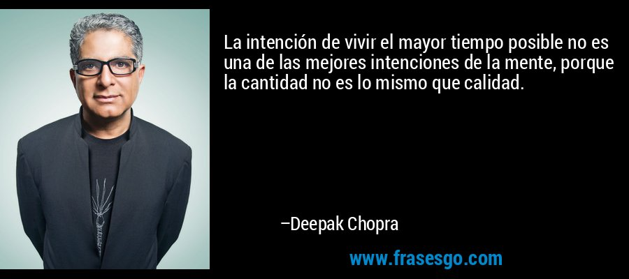 La intención de vivir el mayor tiempo posible no es una de las mejores intenciones de la mente, porque la cantidad no es lo mismo que calidad. – Deepak Chopra