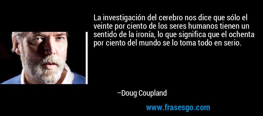 La investigación del cerebro nos dice que sólo el veinte por ciento de los seres humanos tienen un sentido de la ironía, lo que significa que el ochenta por ciento del mundo se lo toma todo en serio. – Doug Coupland