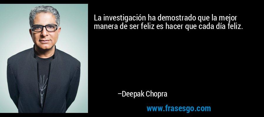 La investigación ha demostrado que la mejor manera de ser feliz es hacer que cada día feliz. – Deepak Chopra