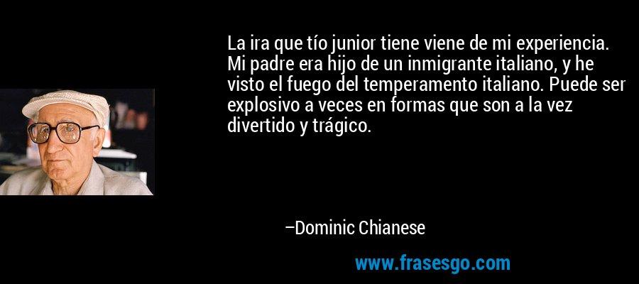 La ira que tío junior tiene viene de mi experiencia. Mi padre era hijo de un inmigrante italiano, y he visto el fuego del temperamento italiano. Puede ser explosivo a veces en formas que son a la vez divertido y trágico. – Dominic Chianese