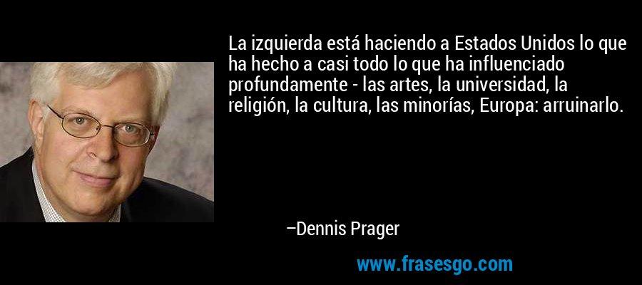 La izquierda está haciendo a Estados Unidos lo que ha hecho a casi todo lo que ha influenciado profundamente - las artes, la universidad, la religión, la cultura, las minorías, Europa: arruinarlo. – Dennis Prager