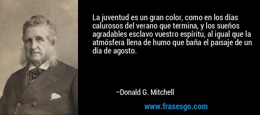 La juventud es un gran color, como en los días calurosos del verano que termina, y los sueños agradables esclavo vuestro espíritu, al igual que la atmósfera llena de humo que baña el paisaje de un día de agosto. – Donald G. Mitchell