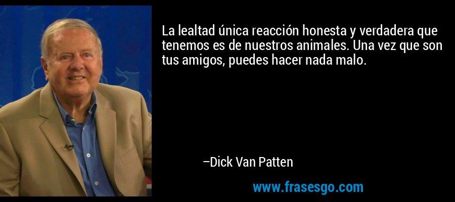 La lealtad única reacción honesta y verdadera que tenemos es de nuestros animales. Una vez que son tus amigos, puedes hacer nada malo. – Dick Van Patten