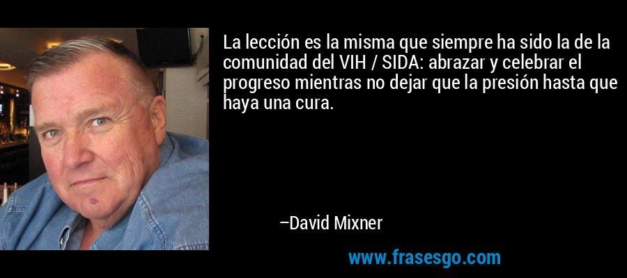 La lección es la misma que siempre ha sido la de la comunidad del VIH / SIDA: abrazar y celebrar el progreso mientras no dejar que la presión hasta que haya una cura. – David Mixner