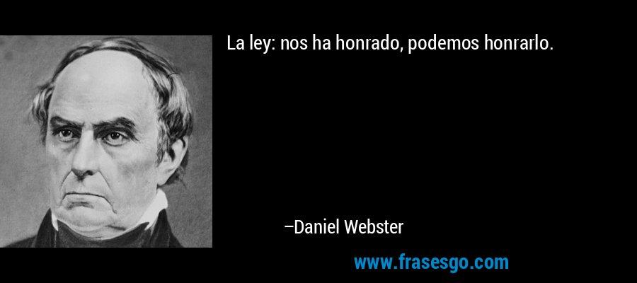La ley: nos ha honrado, podemos honrarlo. – Daniel Webster