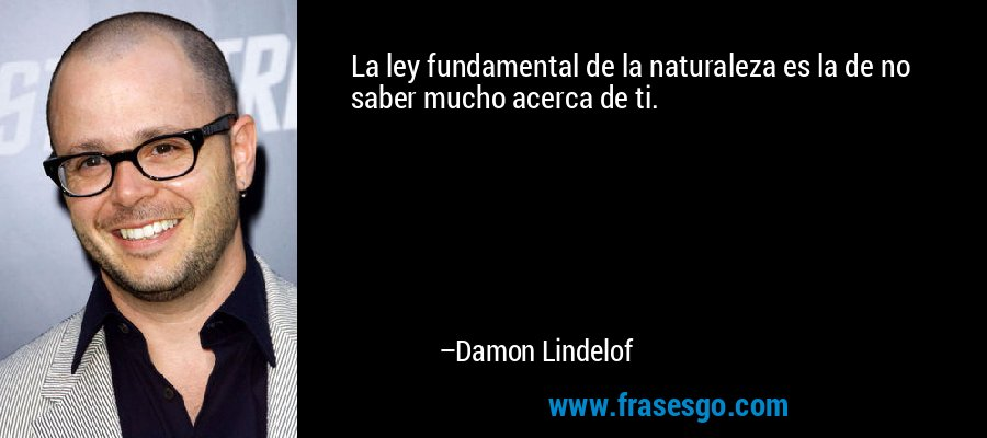 La ley fundamental de la naturaleza es la de no saber mucho acerca de ti. – Damon Lindelof