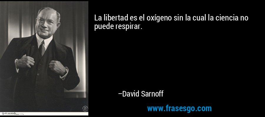 La libertad es el oxígeno sin la cual la ciencia no puede respirar. – David Sarnoff