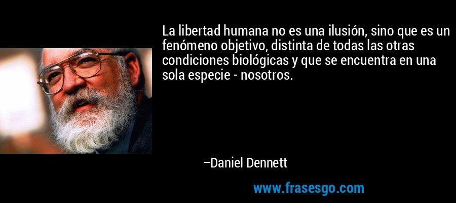 La libertad humana no es una ilusión, sino que es un fenómeno objetivo, distinta de todas las otras condiciones biológicas y que se encuentra en una sola especie - nosotros. – Daniel Dennett