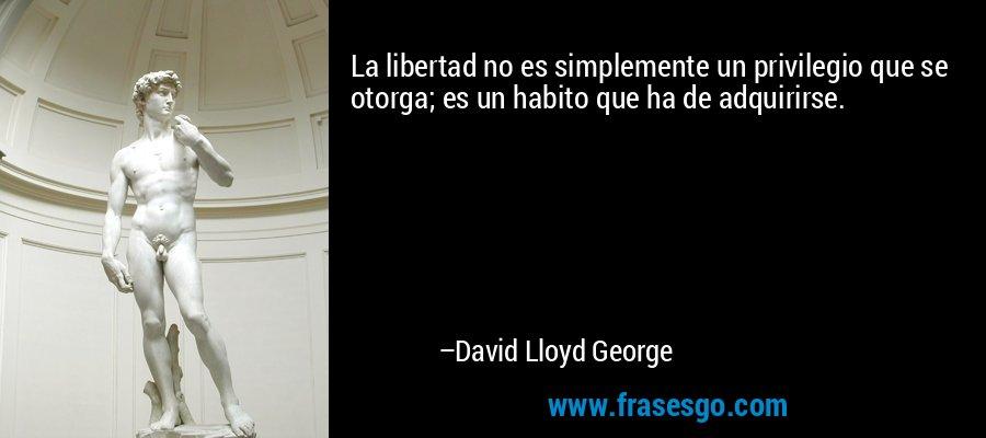 La libertad no es simplemente un privilegio que se otorga; es un habito que ha de adquirirse. – David Lloyd George