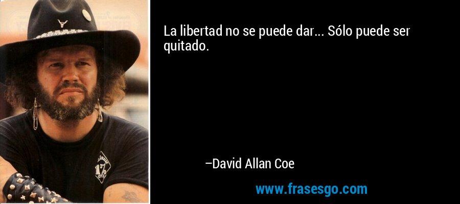 La libertad no se puede dar... Sólo puede ser quitado. – David Allan Coe