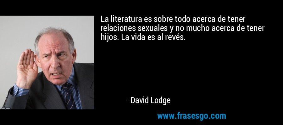 La literatura es sobre todo acerca de tener relaciones sexuales y no mucho acerca de tener hijos. La vida es al revés. – David Lodge