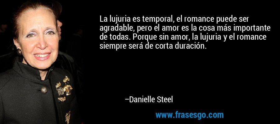 La lujuria es temporal, el romance puede ser agradable, pero el amor es la cosa más importante de todas. Porque sin amor, la lujuria y el romance siempre será de corta duración. – Danielle Steel