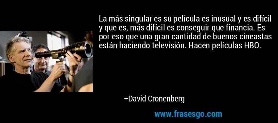 La más singular es su película es inusual y es difícil y que es, más difícil es conseguir que financia. Es por eso que una gran cantidad de buenos cineastas están haciendo televisión. Hacen películas HBO. – David Cronenberg
