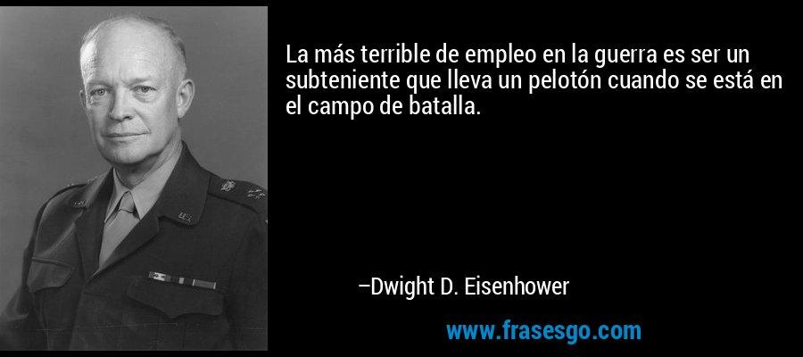 La más terrible de empleo en la guerra es ser un subteniente que lleva un pelotón cuando se está en el campo de batalla. – Dwight D. Eisenhower