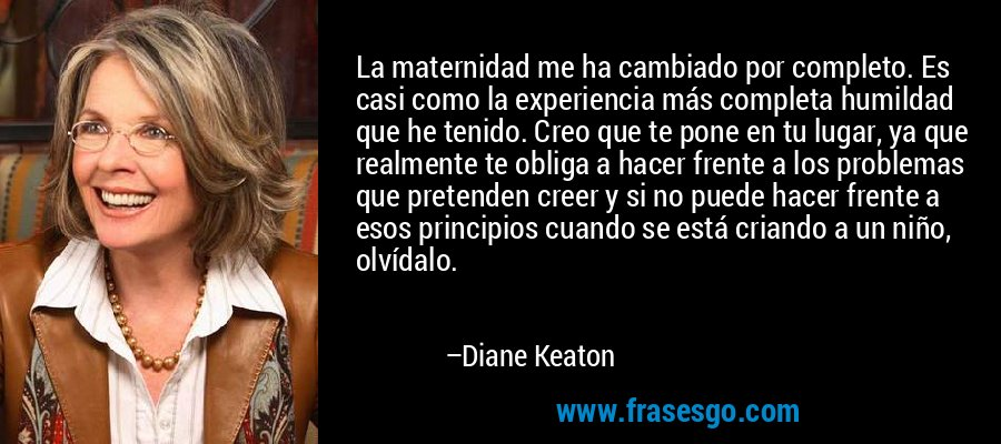 La maternidad me ha cambiado por completo. Es casi como la experiencia más completa humildad que he tenido. Creo que te pone en tu lugar, ya que realmente te obliga a hacer frente a los problemas que pretenden creer y si no puede hacer frente a esos principios cuando se está criando a un niño, olvídalo. – Diane Keaton