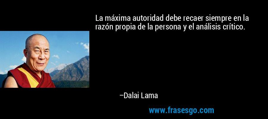 La máxima autoridad debe recaer siempre en la razón propia de la persona y el análisis crítico. – Dalai Lama