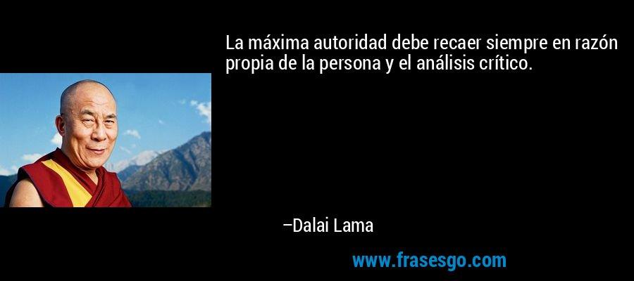 La máxima autoridad debe recaer siempre en razón propia de la persona y el análisis crítico. – Dalai Lama