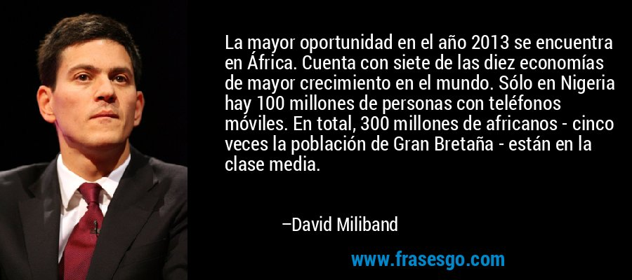 La mayor oportunidad en el año 2013 se encuentra en África. Cuenta con siete de las diez economías de mayor crecimiento en el mundo. Sólo en Nigeria hay 100 millones de personas con teléfonos móviles. En total, 300 millones de africanos - cinco veces la población de Gran Bretaña - están en la clase media. – David Miliband