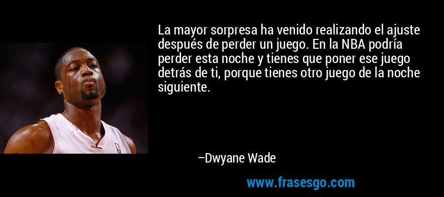 La mayor sorpresa ha venido realizando el ajuste después de perder un juego. En la NBA podría perder esta noche y tienes que poner ese juego detrás de ti, porque tienes otro juego de la noche siguiente. – Dwyane Wade