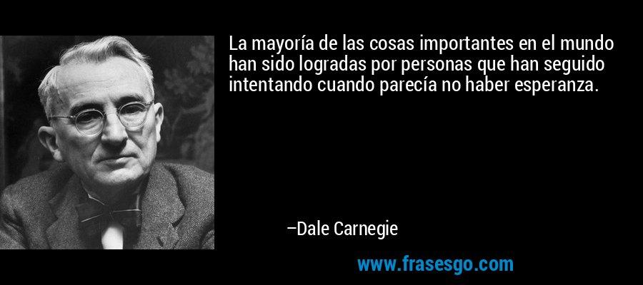 La mayoría de las cosas importantes en el mundo han sido logradas por personas que han seguido intentando cuando parecía no haber esperanza. – Dale Carnegie