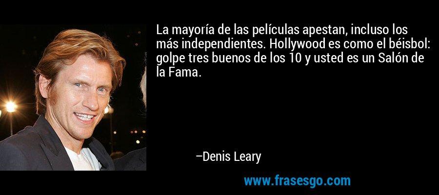 La mayoría de las películas apestan, incluso los más independientes. Hollywood es como el béisbol: golpe tres buenos de los 10 y usted es un Salón de la Fama. – Denis Leary