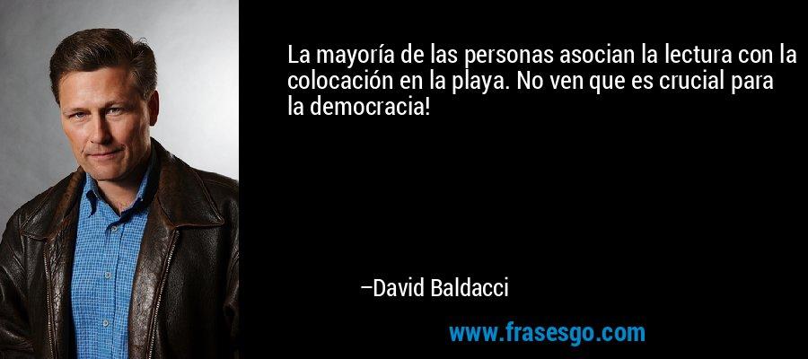 La mayoría de las personas asocian la lectura con la colocación en la playa. No ven que es crucial para la democracia! – David Baldacci
