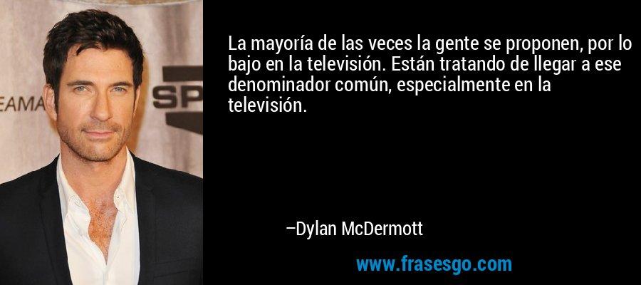 La mayoría de las veces la gente se proponen, por lo bajo en la televisión. Están tratando de llegar a ese denominador común, especialmente en la televisión. – Dylan McDermott