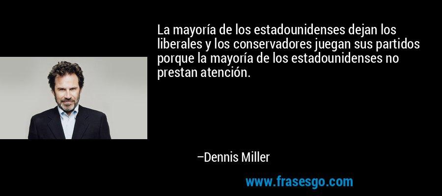 La mayoría de los estadounidenses dejan los liberales y los conservadores juegan sus partidos porque la mayoría de los estadounidenses no prestan atención. – Dennis Miller