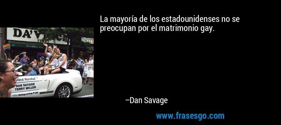 La mayoría de los estadounidenses no se preocupan por el matrimonio gay. – Dan Savage
