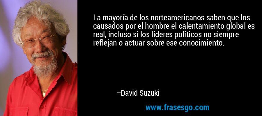 La mayoría de los norteamericanos saben que los causados por el hombre el calentamiento global es real, incluso si los líderes políticos no siempre reflejan o actuar sobre ese conocimiento. – David Suzuki