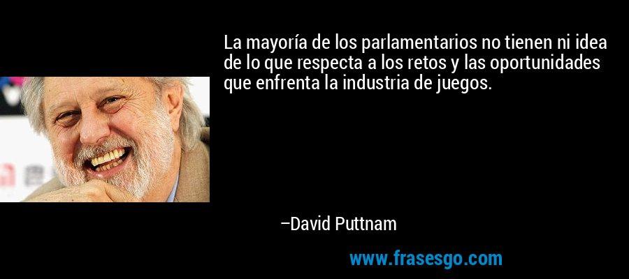La mayoría de los parlamentarios no tienen ni idea de lo que respecta a los retos y las oportunidades que enfrenta la industria de juegos. – David Puttnam