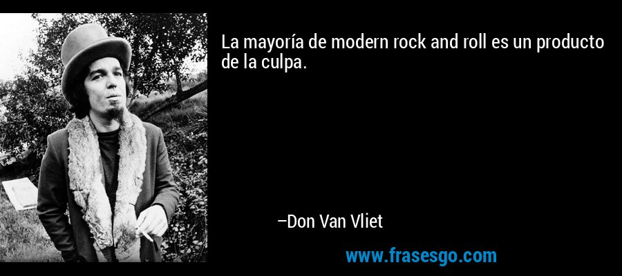 La mayoría de modern rock and roll es un producto de la culpa. – Don Van Vliet