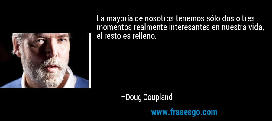 La mayoría de nosotros tenemos sólo dos o tres momentos realmente interesantes en nuestra vida, el resto es relleno. – Doug Coupland