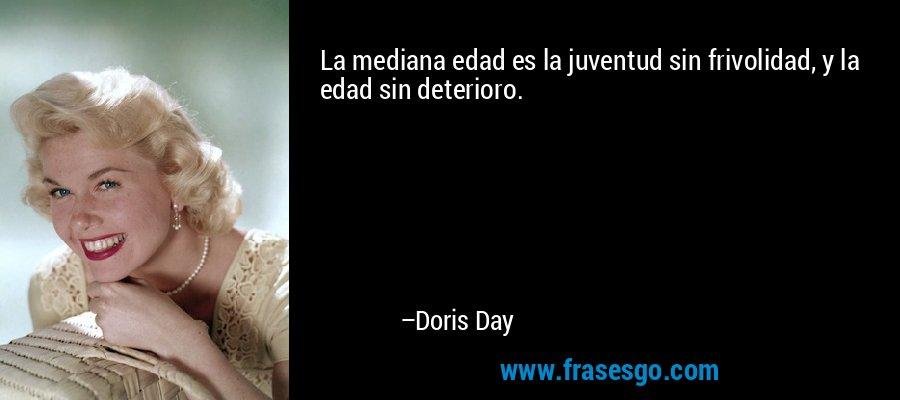 La mediana edad es la juventud sin frivolidad, y la edad sin deterioro. – Doris Day