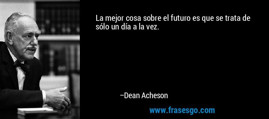 La mejor cosa sobre el futuro es que se trata de sólo un día a la vez. – Dean Acheson
