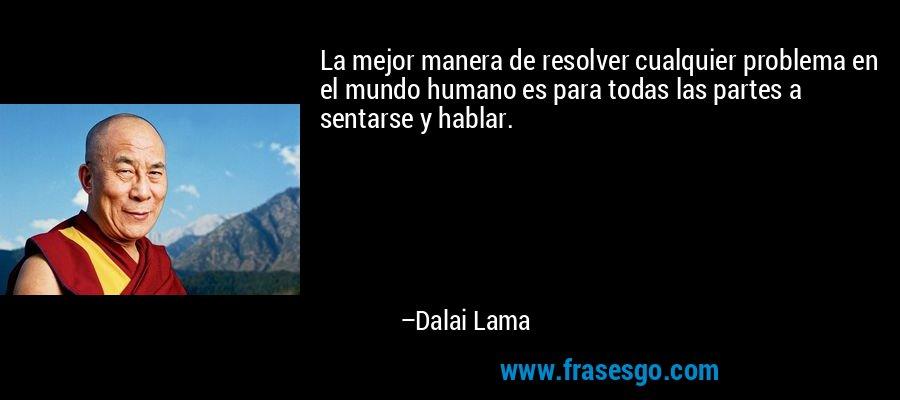 La mejor manera de resolver cualquier problema en el mundo humano es para todas las partes a sentarse y hablar. – Dalai Lama