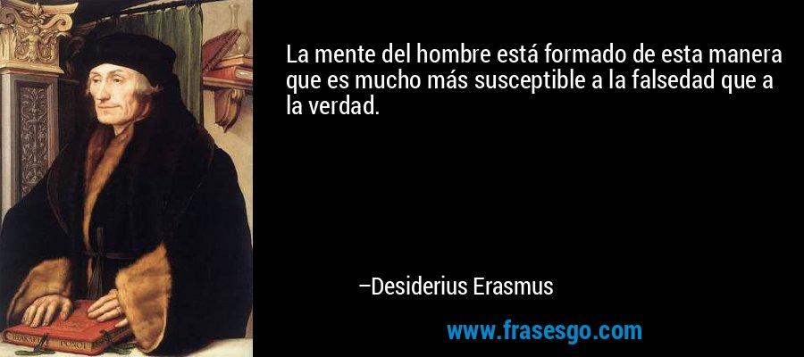 La mente del hombre está formado de esta manera que es mucho más susceptible a la falsedad que a la verdad. – Desiderius Erasmus
