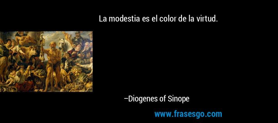 La modestia es el color de la virtud. – Diogenes of Sinope